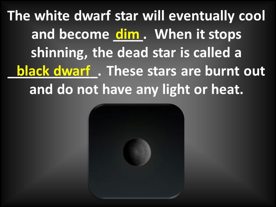 The white dwarf star will eventually cool and become ____