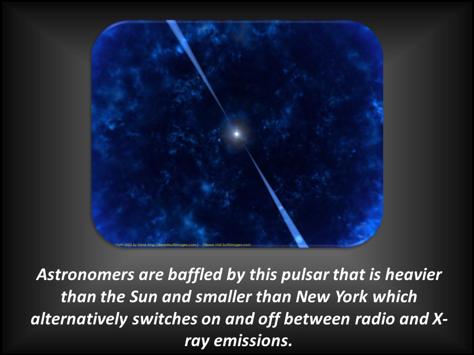 Astronomers are baffled by this pulsar that is heavier than the Sun and smaller than New York which alternatively switches on and off between radio and X-ray emissions.