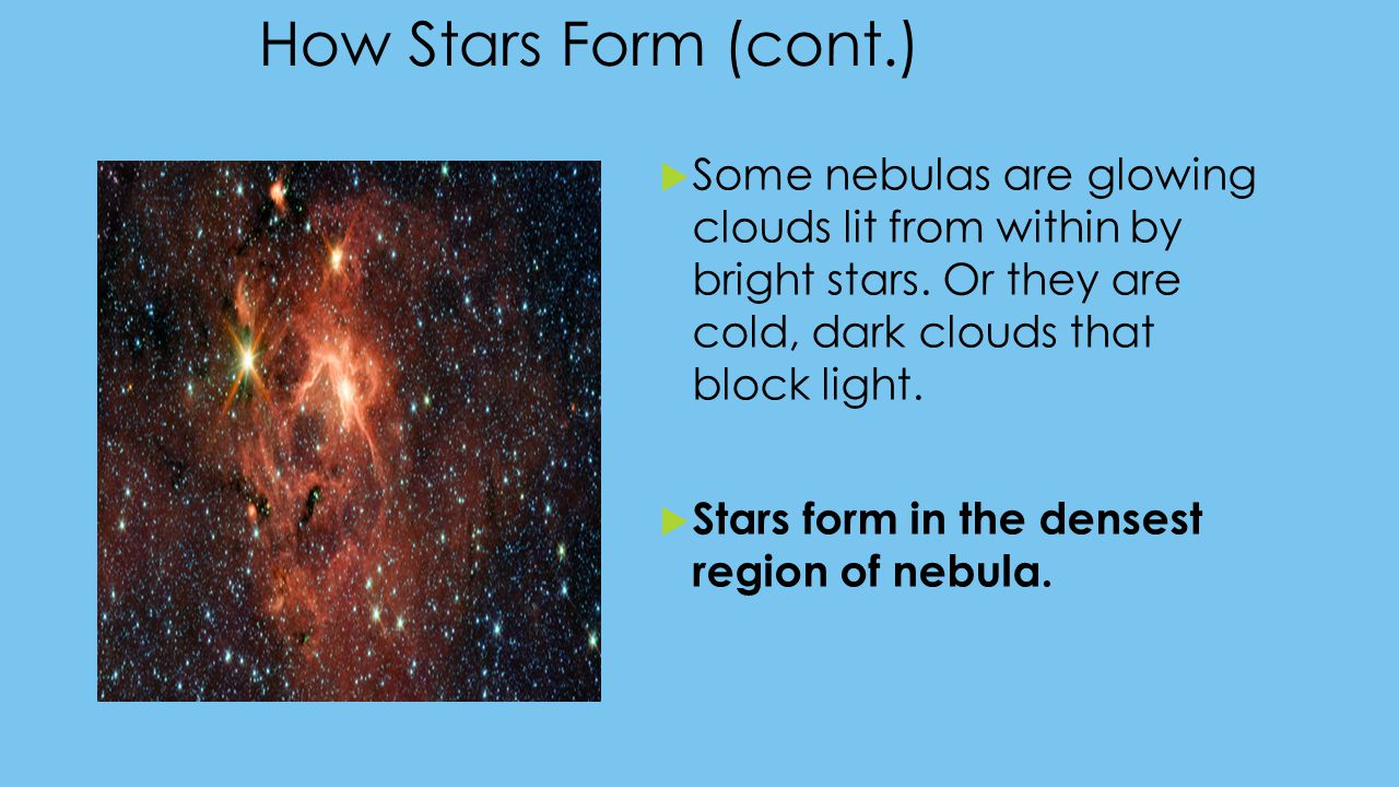 How Stars Form (cont.) Some nebulas are glowing clouds lit from within by bright stars. Or they are cold, dark clouds that block light.
