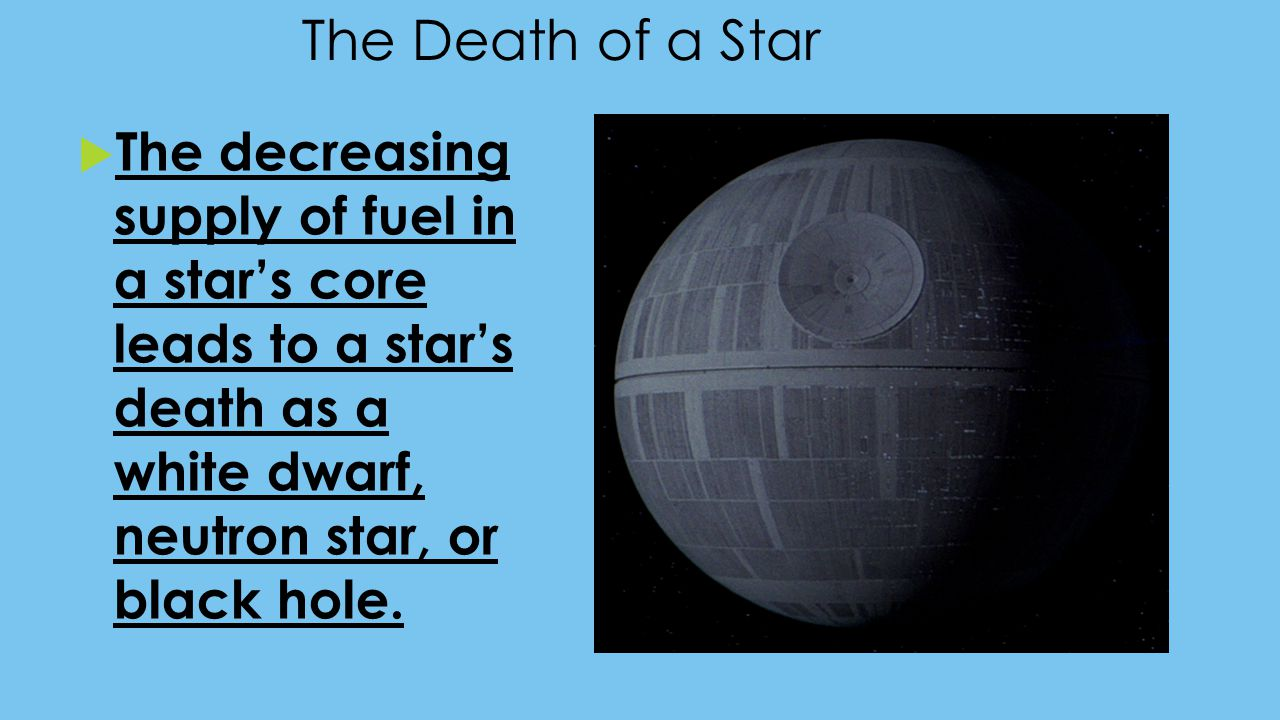 The Death of a Star The decreasing supply of fuel in a star's core leads to a star's death as a white dwarf, neutron star, or black hole.