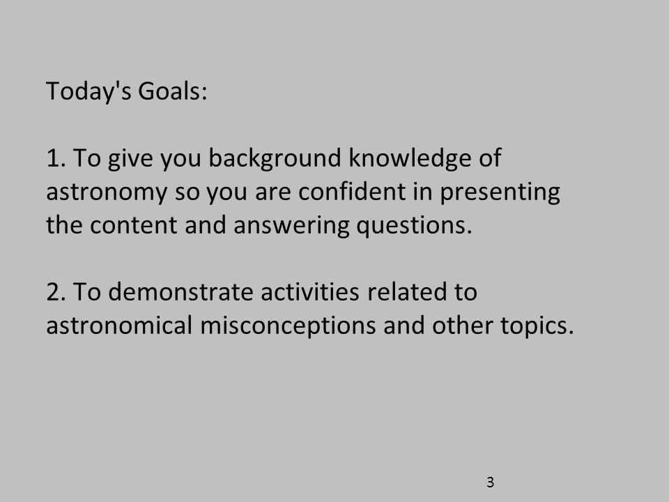 Today s Goals: 1. To give you background knowledge of astronomy so you are confident in presenting the content and answering questions.