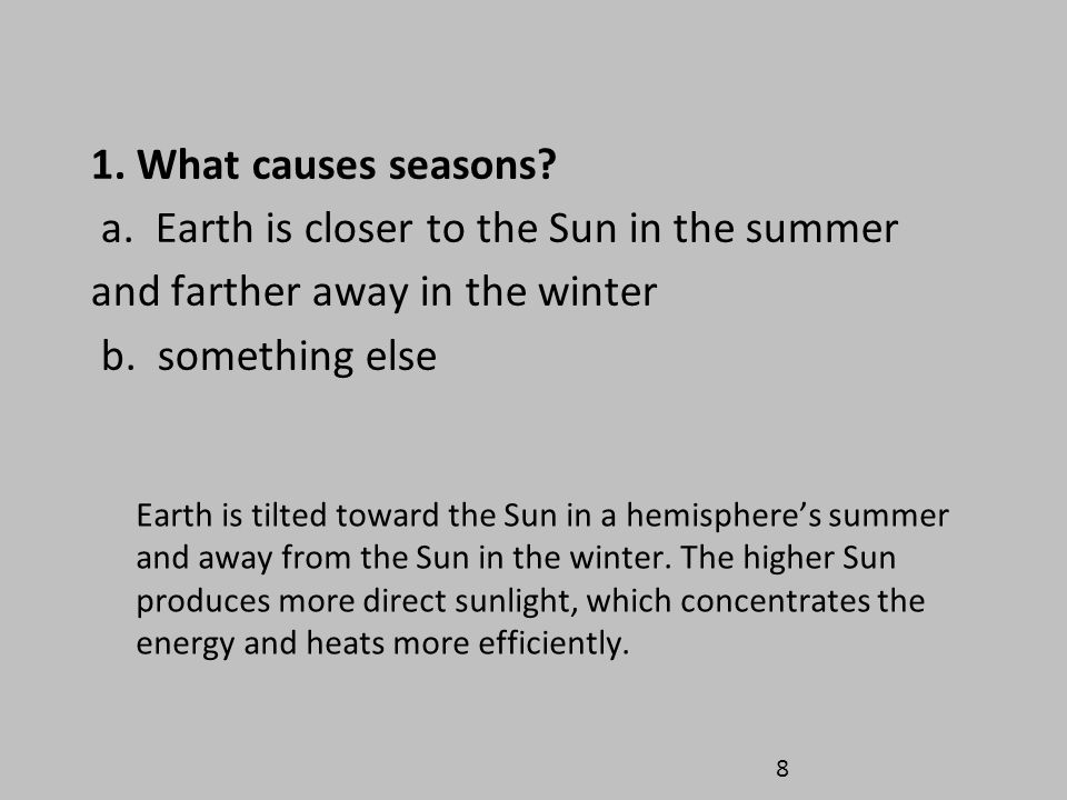 1. What causes seasons a. Earth is closer to the Sun in the summer and farther away in the winter b. something else