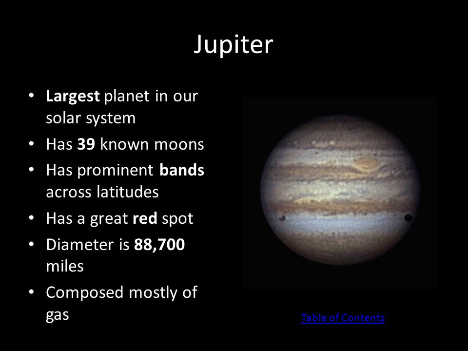 Jupiter Largest planet in our solar system Has 39 known moons