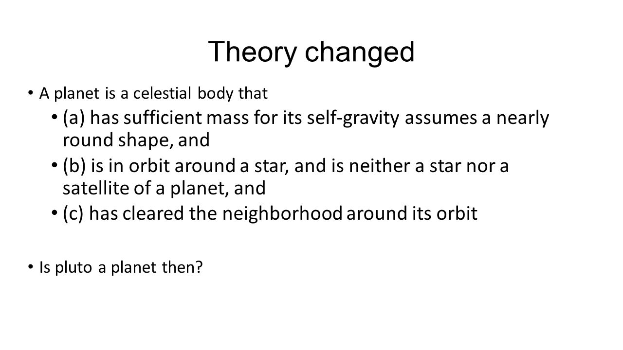 Theory changed A planet is a celestial body that. (a) has sufficient mass for its self-gravity assumes a nearly round shape, and.