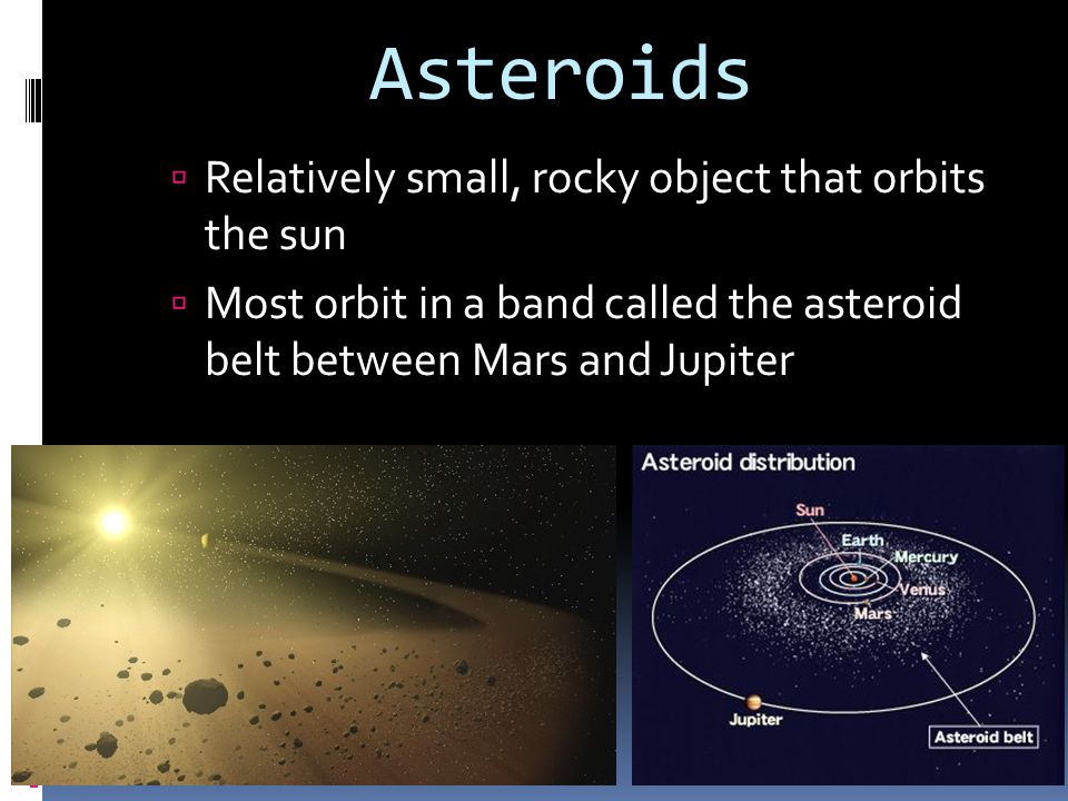 Asteroids Relatively small, rocky object that orbits the sun