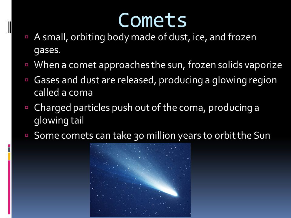 Comets A small, orbiting body made of dust, ice, and frozen gases.