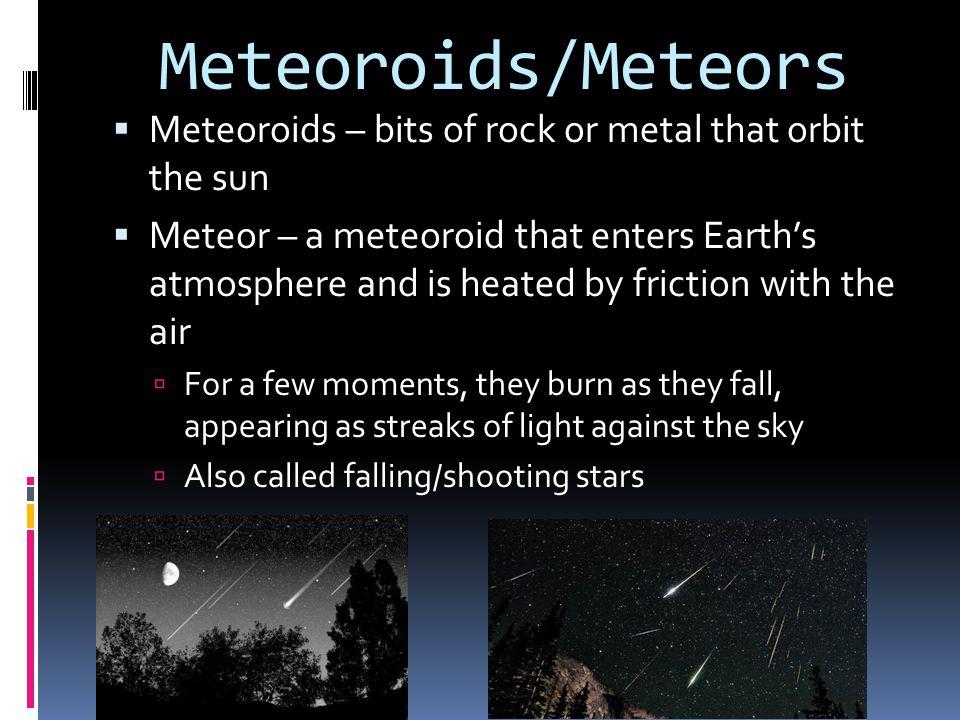 Meteoroids/Meteors Meteoroids – bits of rock or metal that orbit the sun.