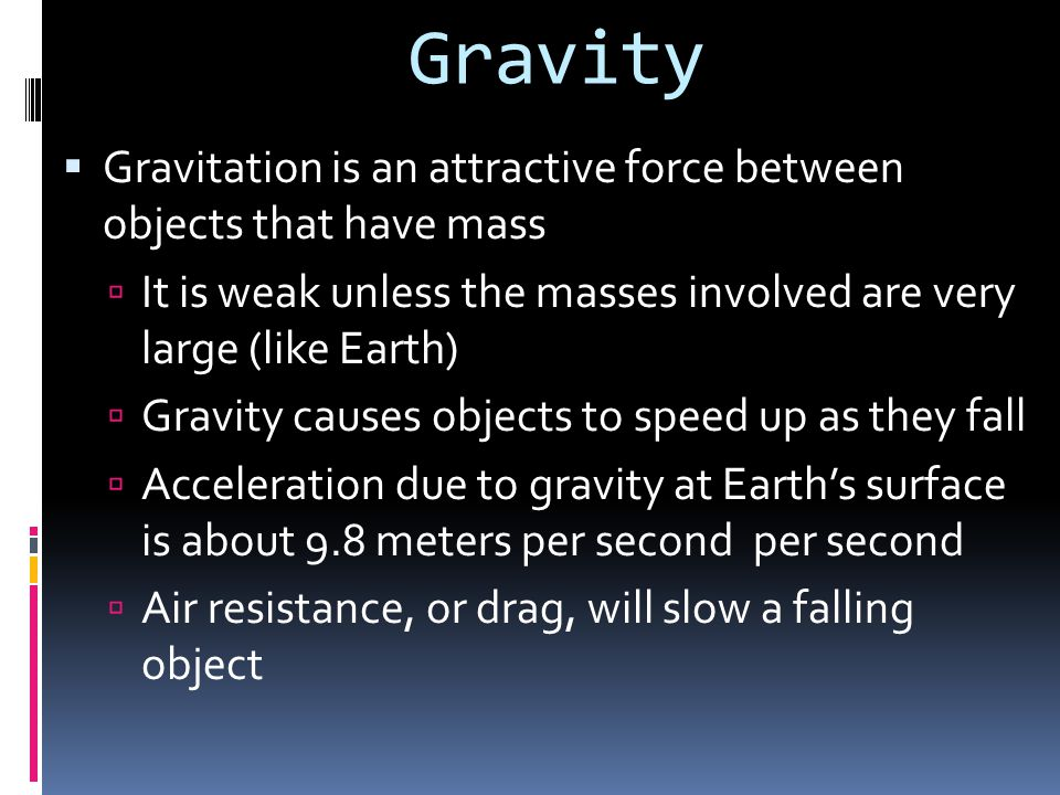 Gravity Gravitation is an attractive force between objects that have mass. It is weak unless the masses involved are very large (like Earth)