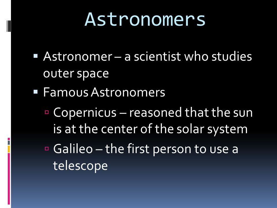 Astronomers Astronomer – a scientist who studies outer space
