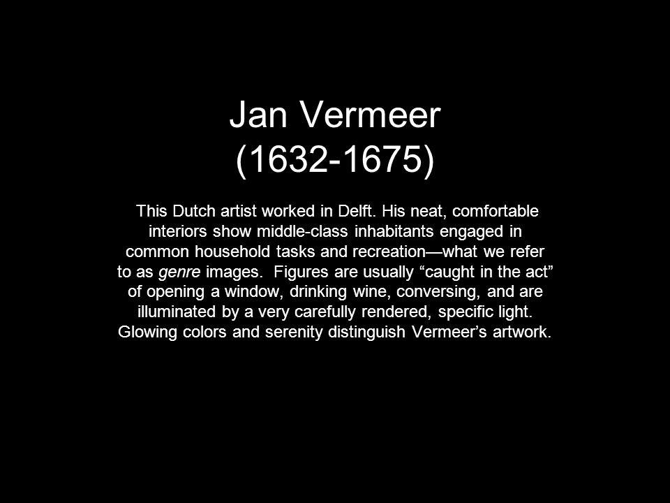 Jan Vermeer (1632-1675) This Dutch artist worked in Delft
