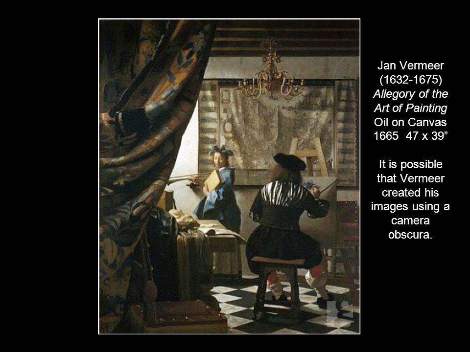 Jan Vermeer (1632-1675) Allegory of the Art of Painting Oil on Canvas 1665 47 x 39 It is possible that Vermeer created his images using a camera obscura.