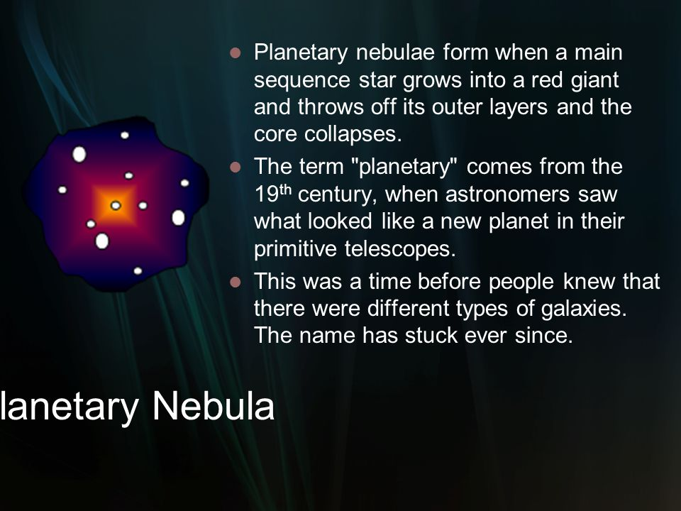 Planetary nebulae form when a main sequence star grows into a red giant and throws off its outer layers and the core collapses.