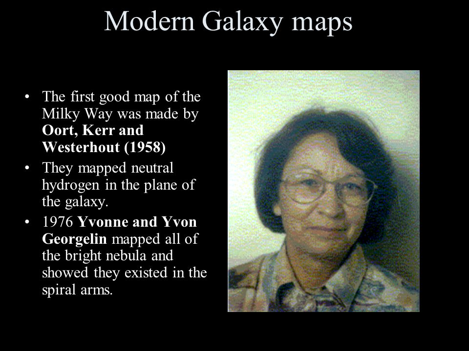 Modern Galaxy maps The first good map of the Milky Way was made by Oort, Kerr and Westerhout (1958)