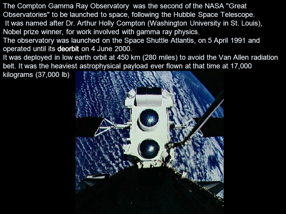 The Compton Gamma Ray Observatory was the second of the NASA Great Observatories to be launched to space, following the Hubble Space Telescope.