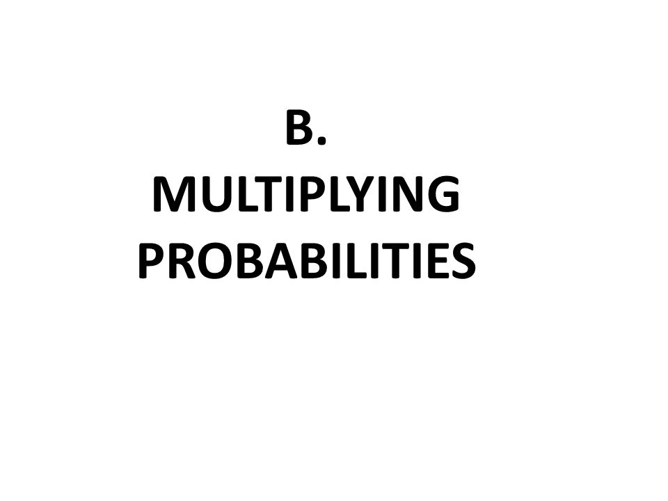 B. MULTIPLYING PROBABILITIES