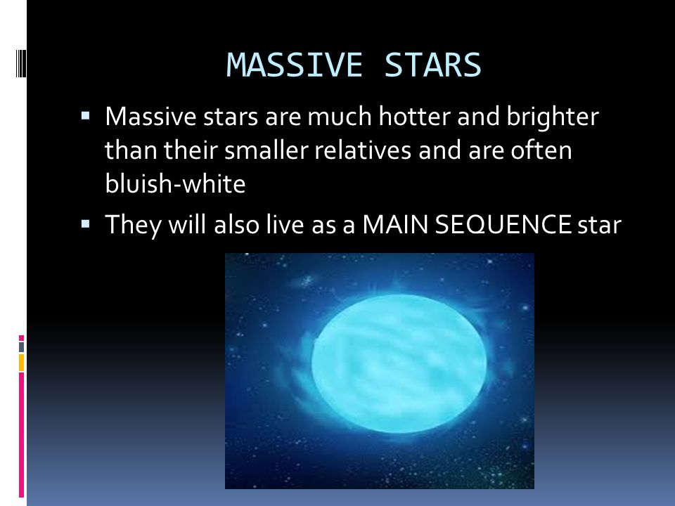 MASSIVE STARS Massive stars are much hotter and brighter than their smaller relatives and are often bluish-white.