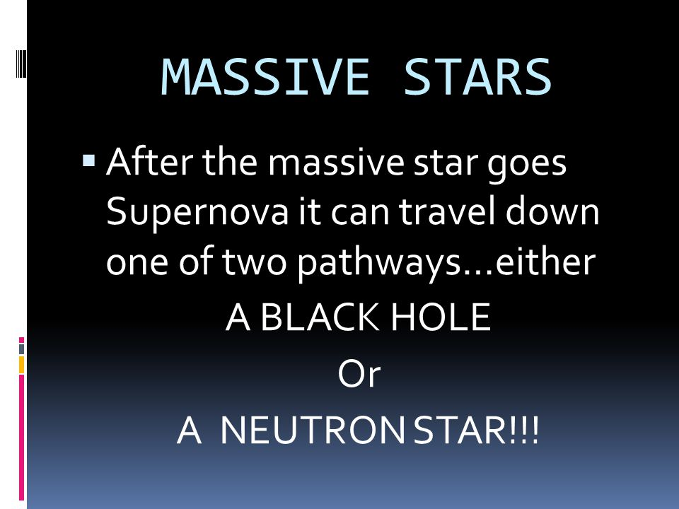 MASSIVE STARS After the massive star goes Supernova it can travel down one of two pathways…either.