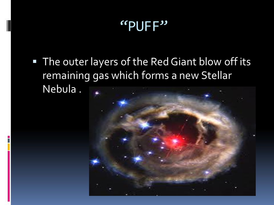 PUFF The outer layers of the Red Giant blow off its remaining gas which forms a new Stellar Nebula .