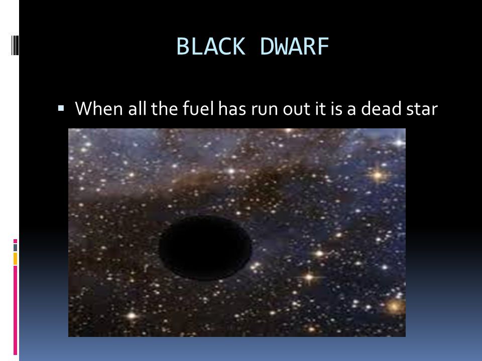 BLACK DWARF When all the fuel has run out it is a dead star