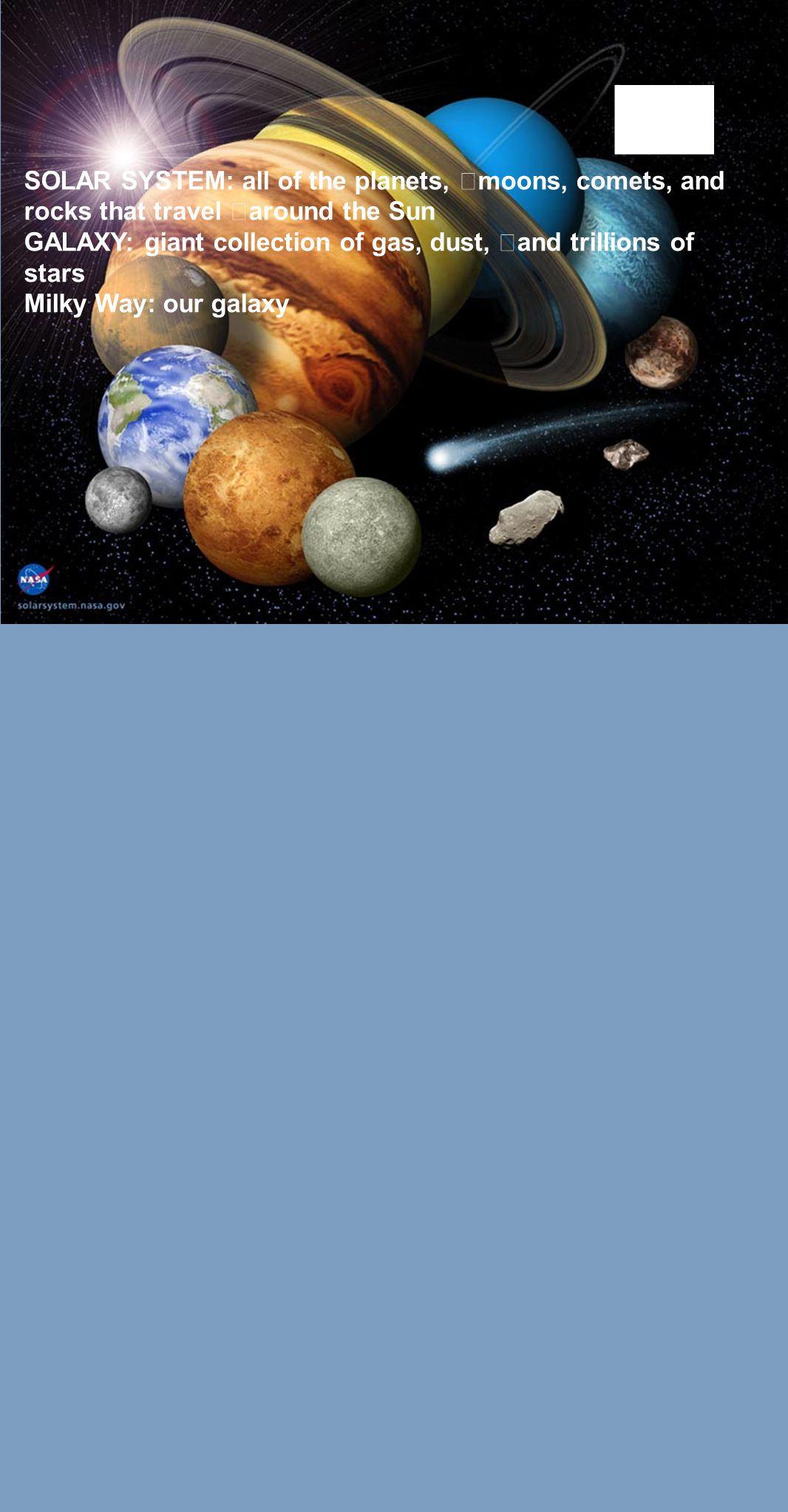 SOLAR SYSTEM: all of the planets, moons, comets, and rocks that travel around the Sun