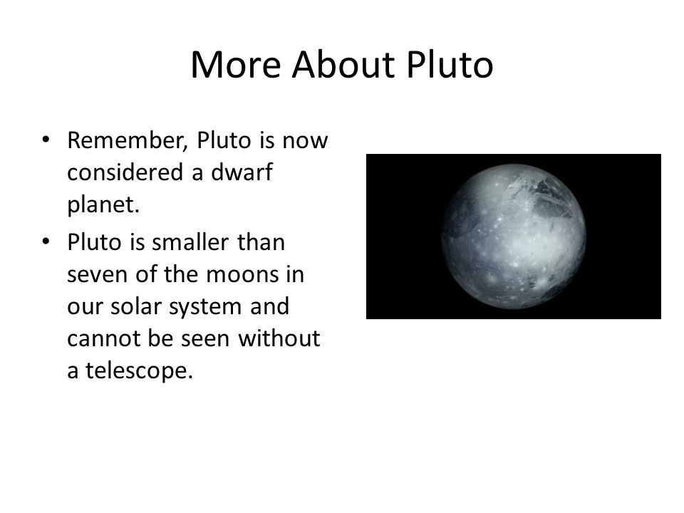 More About Pluto Remember, Pluto is now considered a dwarf planet.