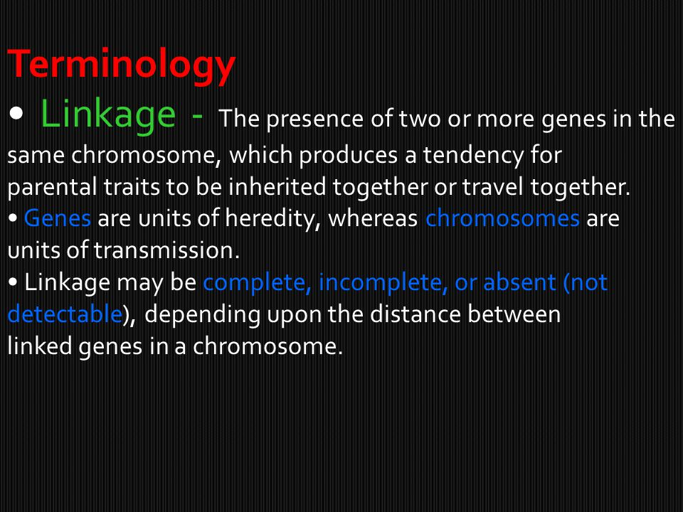 Terminology • Linkage - The presence of two or more genes in the same chromosome, which produces a tendency for.