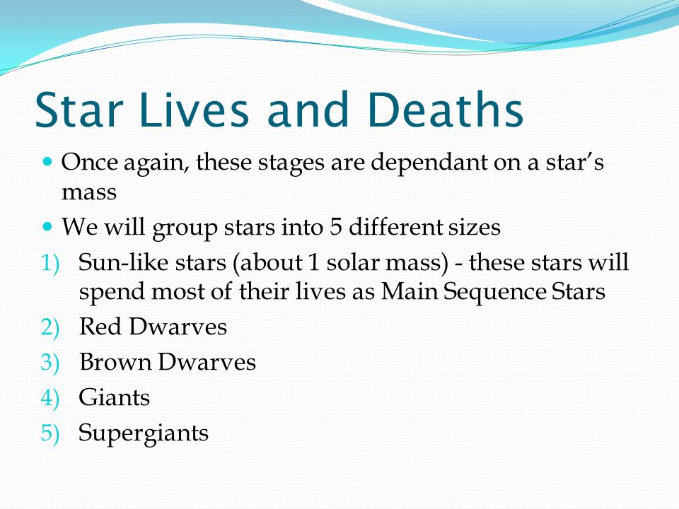 Star Lives and Deaths Once again, these stages are dependant on a star's mass. We will group stars into 5 different sizes.