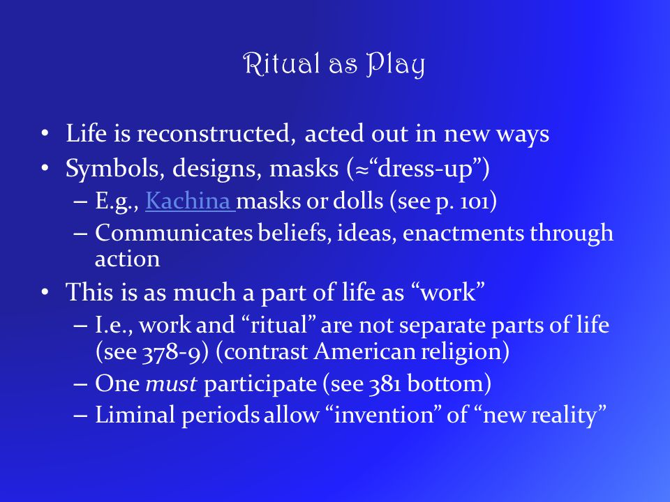 Ritual as Play Life is reconstructed, acted out in new ways