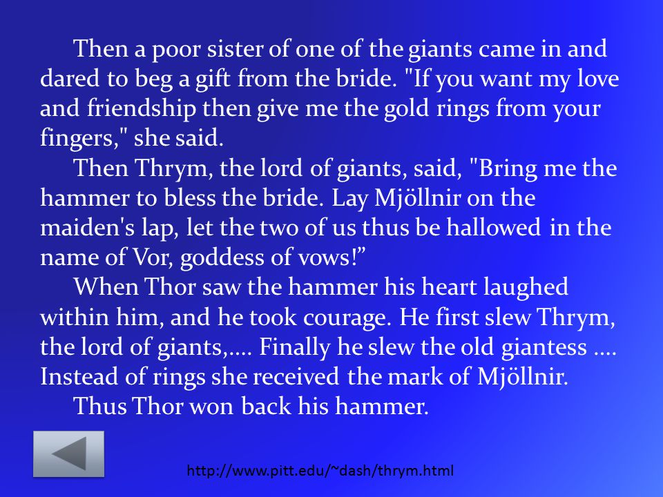 Then a poor sister of one of the giants came in and dared to beg a gift from the bride. If you want my love and friendship then give me the gold rings from your fingers, she said. Then Thrym, the lord of giants, said, Bring me the hammer to bless the bride. Lay Mjöllnir on the maiden s lap, let the two of us thus be hallowed in the name of Vor, goddess of vows! When Thor saw the hammer his heart laughed within him, and he took courage. He first slew Thrym, the lord of giants,…. Finally he slew the old giantess …. Instead of rings she received the mark of Mjöllnir. Thus Thor won back his hammer.