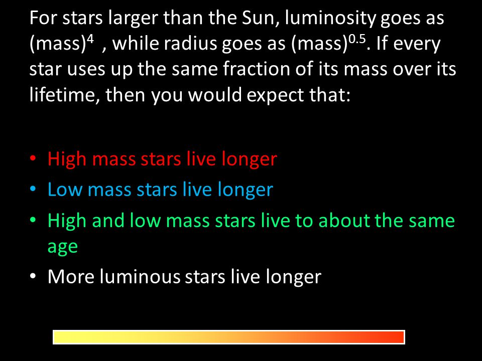 For stars larger than the Sun, luminosity goes as (mass)4 , while radius goes as (mass)0.5. If every star uses up the same fraction of its mass over its lifetime, then you would expect that: