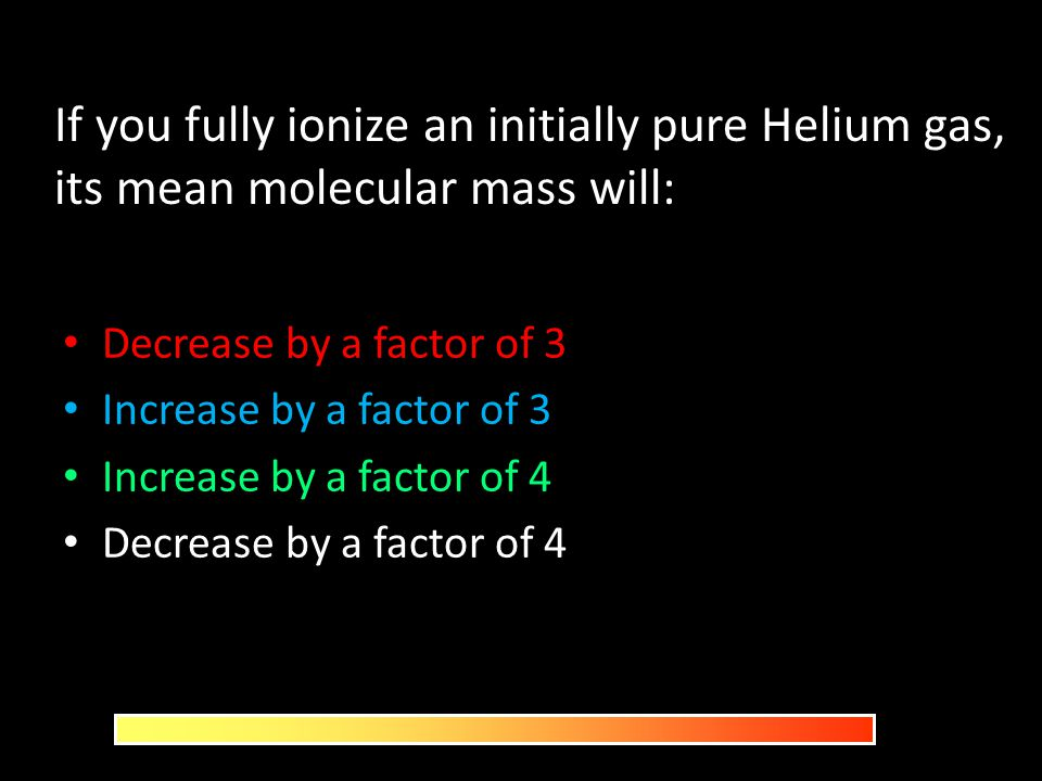 If you fully ionize an initially pure Helium gas, its mean molecular mass will: