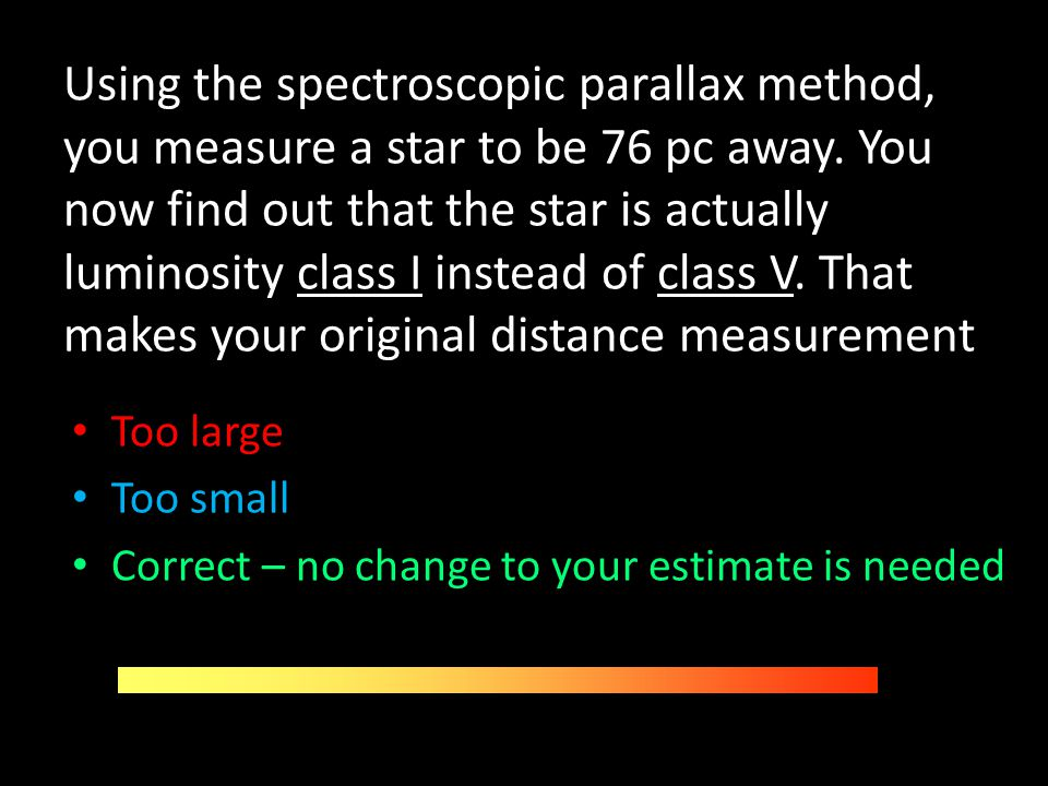Using the spectroscopic parallax method, you measure a star to be 76 pc away. You now find out that the star is actually luminosity class I instead of class V. That makes your original distance measurement