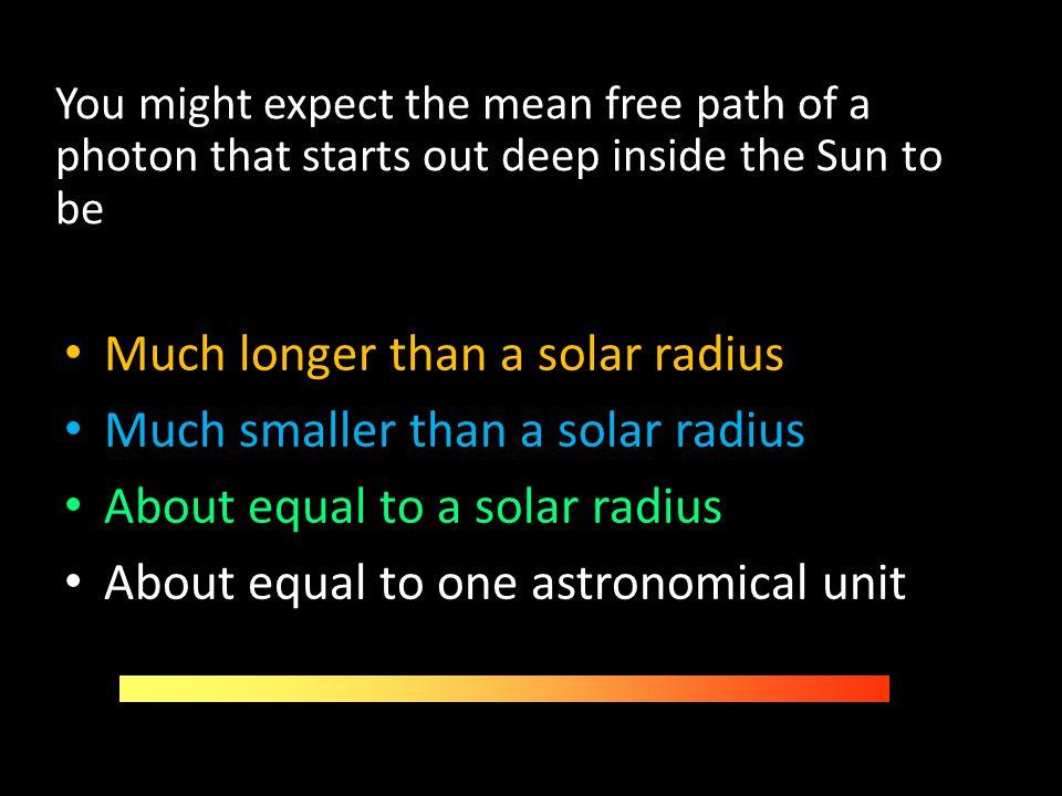 Much longer than a solar radius Much smaller than a solar radius