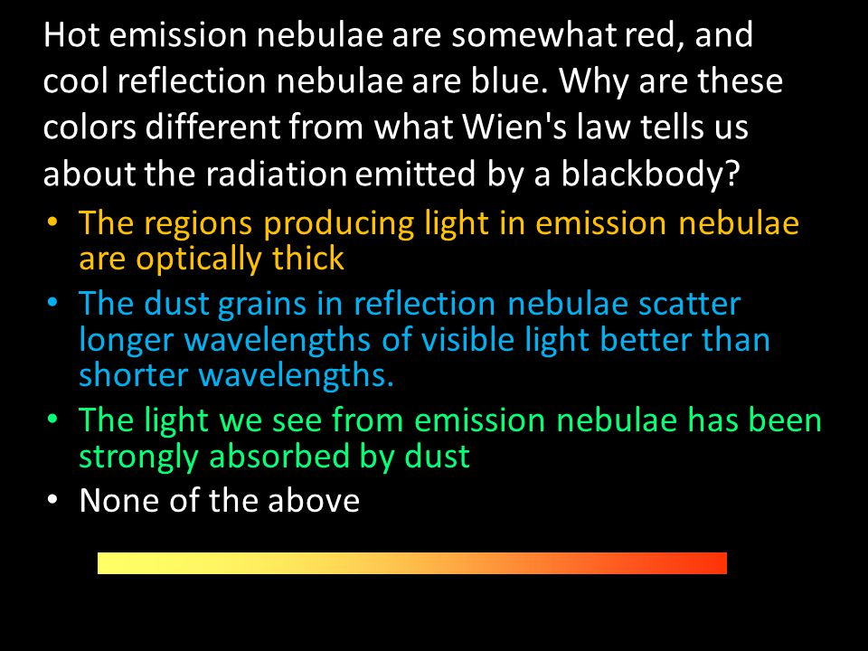 Hot emission nebulae are somewhat red, and cool reflection nebulae are blue. Why are these colors different from what Wien s law tells us about the radiation emitted by a blackbody