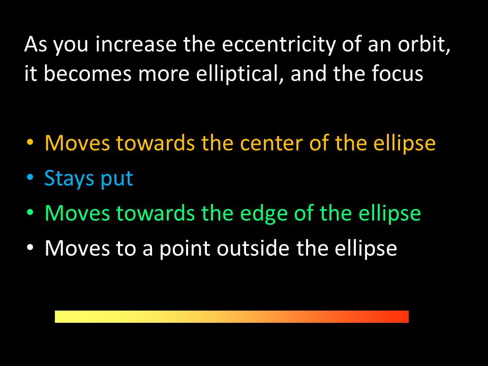 As you increase the eccentricity of an orbit, it becomes more elliptical, and the focus