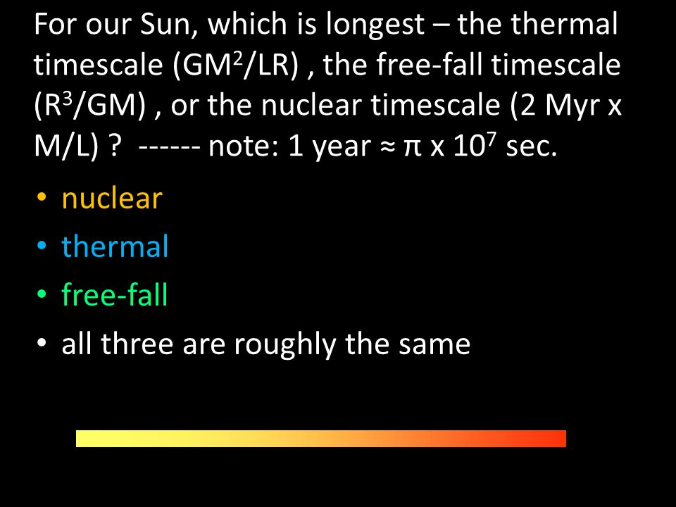 For our Sun, which is longest – the thermal timescale (GM2/LR) , the free-fall timescale (R3/GM) , or the nuclear timescale (2 Myr x M/L) ------ note: 1 year ≈ π x 107 sec.
