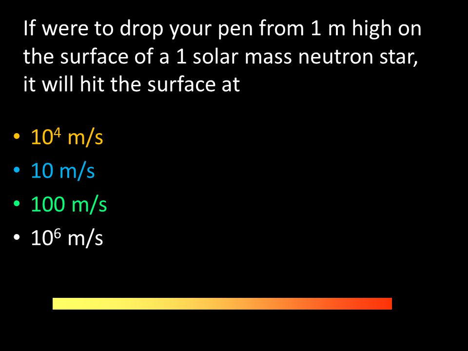 If were to drop your pen from 1 m high on the surface of a 1 solar mass neutron star, it will hit the surface at