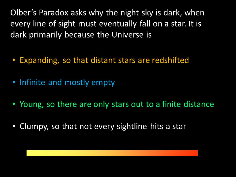 Olber's Paradox asks why the night sky is dark, when every line of sight must eventually fall on a star. It is dark primarily because the Universe is
