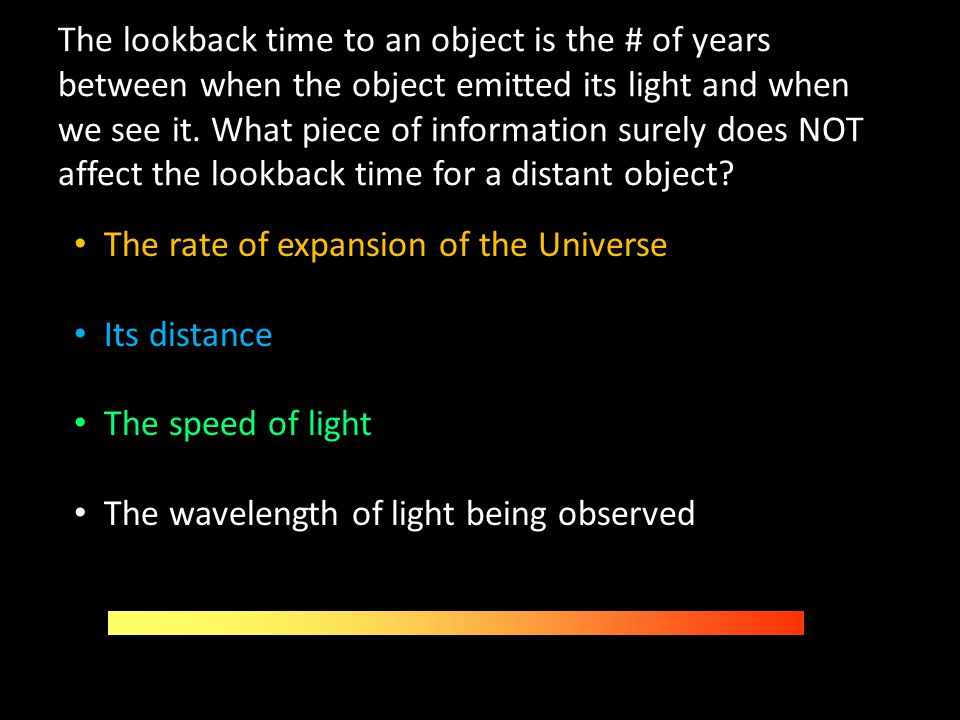 The lookback time to an object is the # of years between when the object emitted its light and when we see it. What piece of information surely does NOT affect the lookback time for a distant object