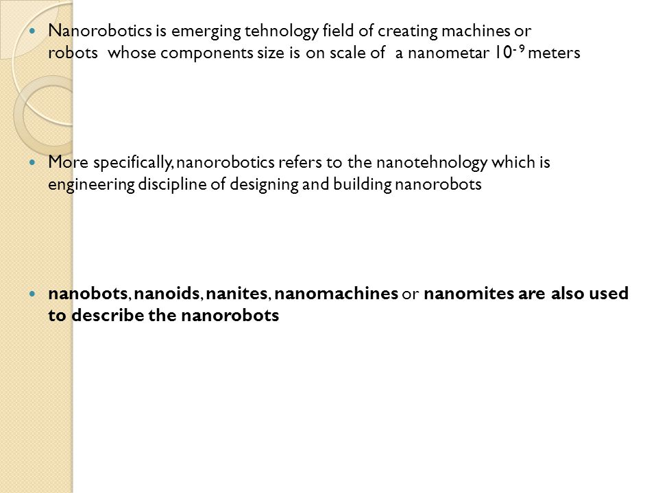Nanorobotics is emerging tehnology field of creating machines or robots whose components size is on scale of a nanometar 10- 9 meters