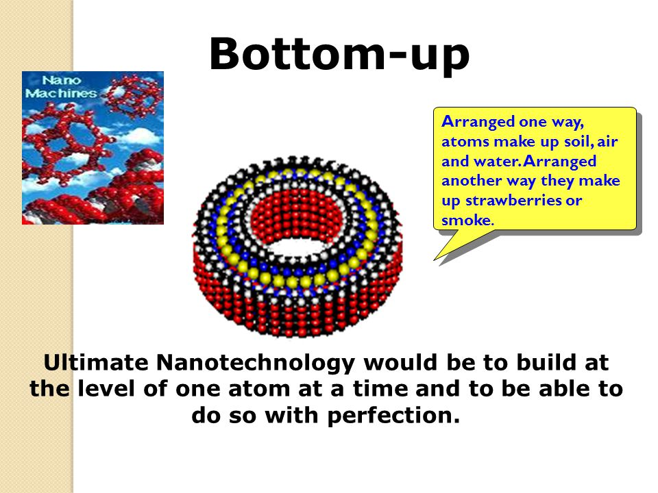 Bottom-up Arranged one way, atoms make up soil, air and water. Arranged another way they make up strawberries or smoke.