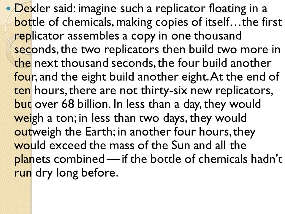 Dexler said: imagine such a replicator floating in a bottle of chemicals, making copies of itself…the first replicator assembles a copy in one thousand seconds, the two replicators then build two more in the next thousand seconds, the four build another four, and the eight build another eight.