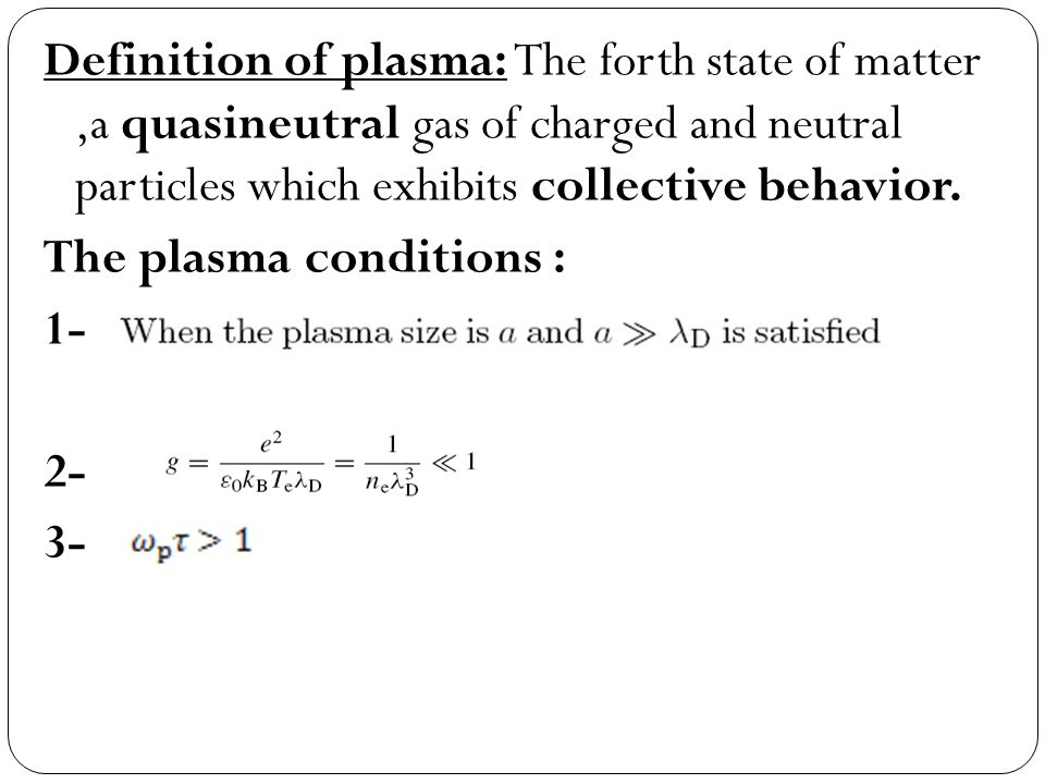 Definition of plasma: The forth state of matter ,a quasineutral gas of charged and neutral particles which exhibits collective behavior.