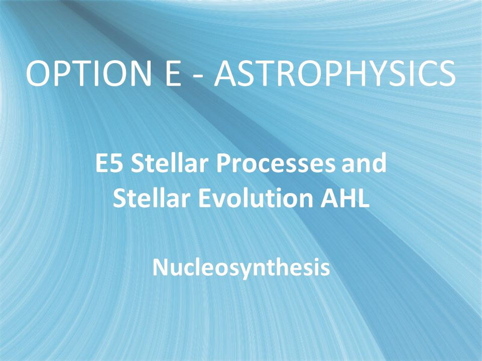 E5 - Stellar Evolution OPTION E - ASTROPHYSICS E5 Stellar Processes and Stellar Evolution AHL Nucleosynthesis.