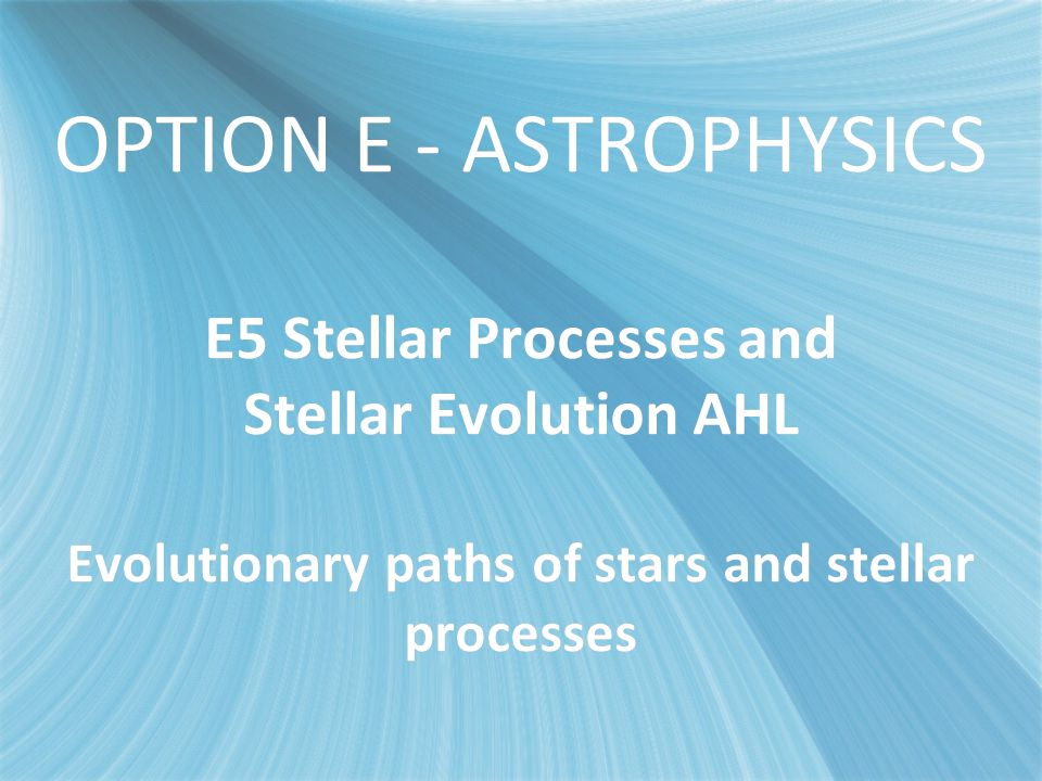 E5 - Stellar Evolution OPTION E - ASTROPHYSICS E5 Stellar Processes and Stellar Evolution AHL Evolutionary paths of stars and stellar processes.