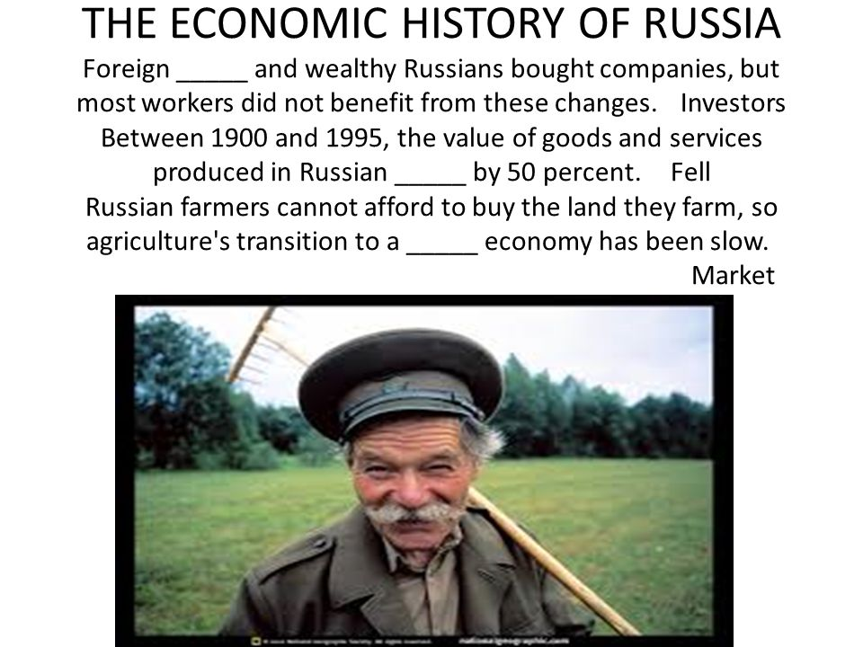 THE ECONOMIC HISTORY OF RUSSIA Foreign _____ and wealthy Russians bought companies, but most workers did not benefit from these changes. Investors Between 1900 and 1995, the value of goods and services produced in Russian _____ by 50 percent. Fell Russian farmers cannot afford to buy the land they farm, so agriculture s transition to a _____ economy has been slow. Market
