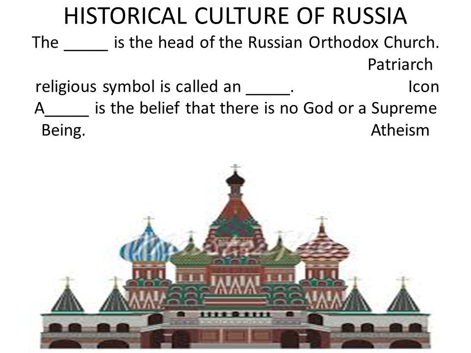 HISTORICAL CULTURE OF RUSSIA The _____ is the head of the Russian Orthodox Church. Patriarch religious symbol is called an _____. Icon A_____ is the belief that there is no God or a Supreme Being. Atheism