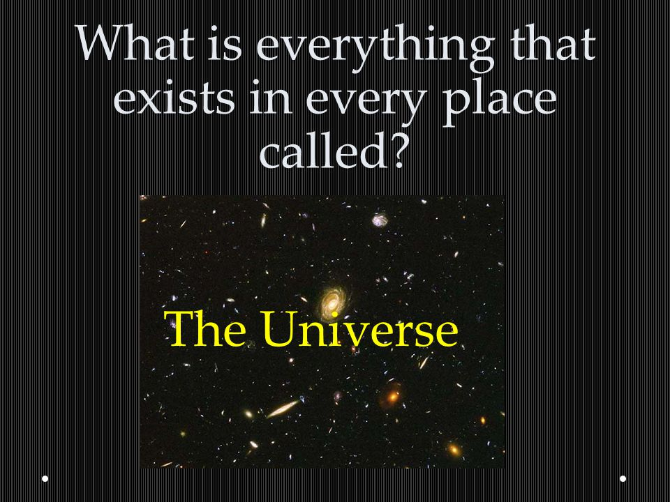 What is everything that exists in every place called