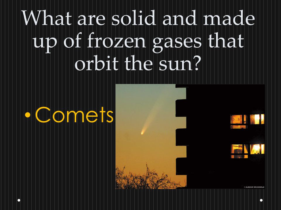 What are solid and made up of frozen gases that orbit the sun