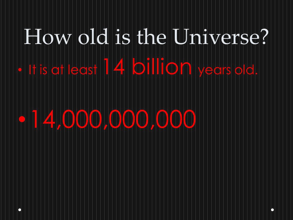 How old is the Universe It is at least 14 billion years old. 14,000,000,000